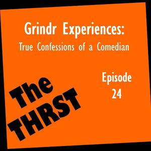 Grindr Experiences: True Confessions of a Comedian - THRST024