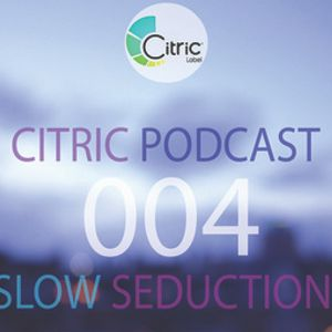 CITRICPODCAST 004 - Slow Seduction.