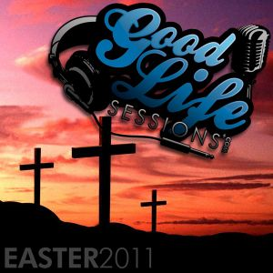 Good Life Sessions 2: Easter 2011
