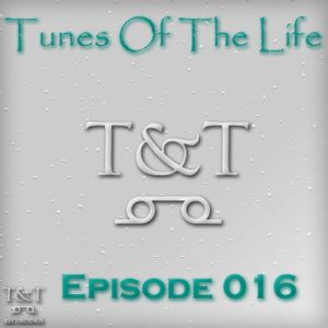 T&T – Tunes Of The Life [Episode 016]
