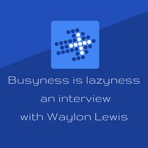 """""""Busyness is lazyness"""" - an interview with Waylon Lewis"""