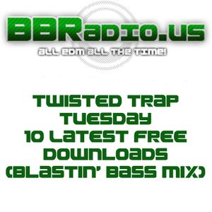 BBRadio.US TWISTED Trap Tuesday 10 Latest Free Downloads 4-29-14 (Blastin' Bass Mix)