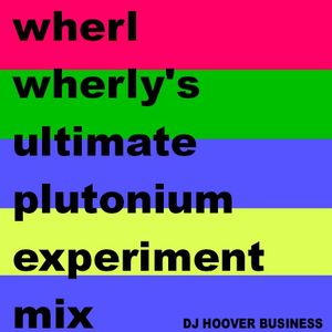 DJ HOOVER BUSINESS - WHERL WHERLY'S ULTIMATE PLUTONIUM EXPERIMENT MIX PART 1