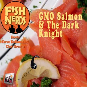 Fish Nerds - GMO Salmon & the Dark Knight