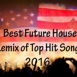 Best Future House Remix Of Top Hit Songs 2016