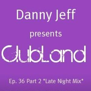 "Danny Jeff pres ""Clubland"" Ep. 36 Part 2 ""Late Night Mix"""