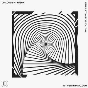 Dialogue w/ Yushh - 20th July 2018