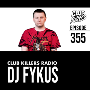 Club Killers Radio #355 - DJ Fykus