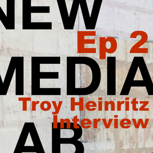 Troy Heinritz – S1E2 New Media Lab with Rob Southgate