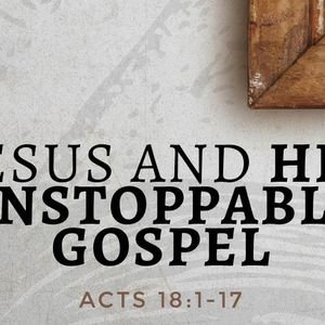 Jesus and His Unstoppable Gospel [Acts 18:1-17]