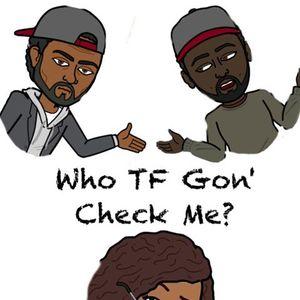 Who TF Gon Check Me 7-24-17