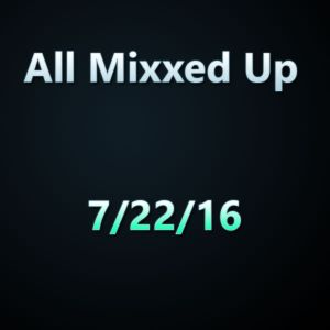 All Mixxed Up Ep. 128 7/22/16