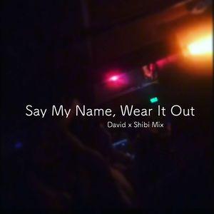 Say My Name, Wear It Out [David x Shibi Birthday Mix]