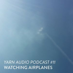 Yarn Audio Podcast #11 – Watching Airplanes