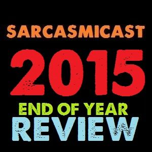 SARCASMICAST END OF YEAR REVIEW 2015