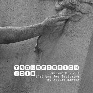 "Transmission #012 : Shiver Pt. 2 - ""J'ai Une Ame Solitaire"" by Elliot Mantle"