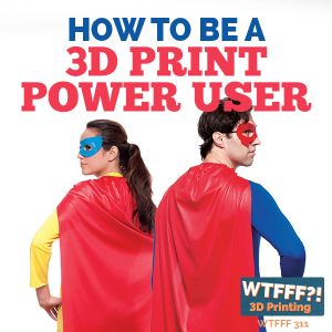 WTFFF 311: How to be a 3D Print Power User