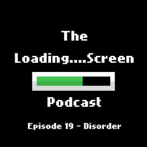 LoadingScreenPodcast - 19 - Disorder (Matt McConnell pt. 2)