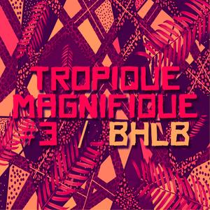 Tropique Magnifique #3 / BHLB