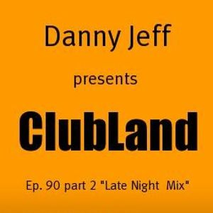 "Danny Jeff presents ""Clubland"" Ep. 90 Part 2 ""Late Night Mix"""