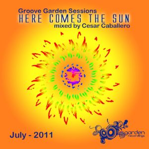 "Groove Garden Sessions (July-2011) ""Here Comes The Sun"" mixed by Cesar Caballero"