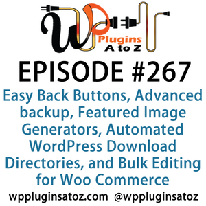 It's Episode 267 and we've got plugins for Easy Back Buttons, Advanced backup Features, Featured Ima