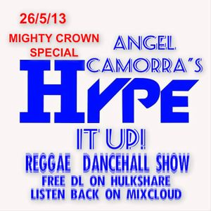 ANGEL CAMORRA'S HYPE IT UP REGGAE & DANCEHALL SHOW 26th MAY 2013 MIGHTY CROWN SPECIAL
