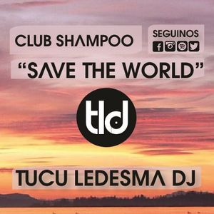 """Tucu Ledesma DJS - Club Shampoo """"Save The World"""""""