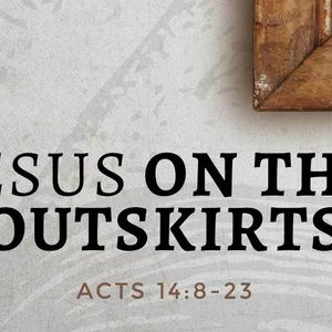 Jesus For The Outskirts [Acts 14:8-23]