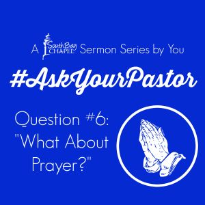 """Ask Your Pastor - Question 6 """"What About Prayer?"""""""