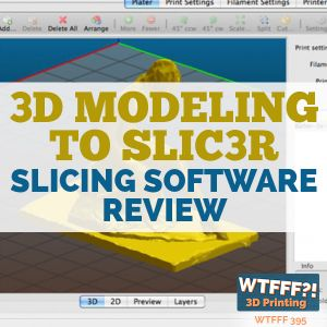 WTFFF 395: 3D Modeling to Slic3r - Slicing Software Review