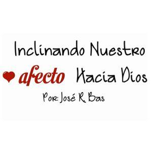 Inclinando Nuestro Afecto Hacia Dios - Jose R Bas