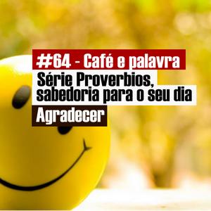 #64 - Café e palavra - Serie Proverbios - Agradecer - Pv 27_7