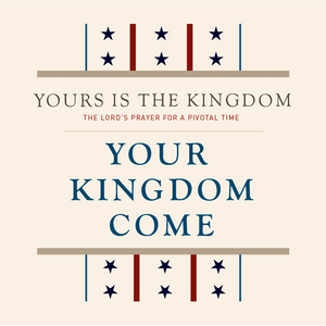 Yours Is the Kingdom: The Lords Prayer for a Pivotal Time: Your Kingdom Come