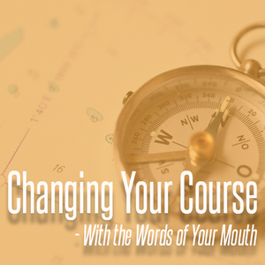 Changing Your Course With the Words of Your Mouth - Part 3 - 2016-03-09