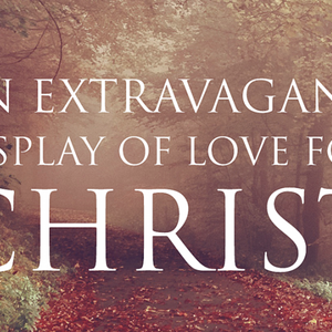An Extravagant Display of Love for Christ - Audio