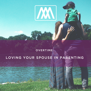 OVERTIME - Loving Your Spouse in Parenting: Podcast 63