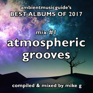 Best Albums of 2017 Mix 1 - Atmospheric Grooves compiled by Mike G