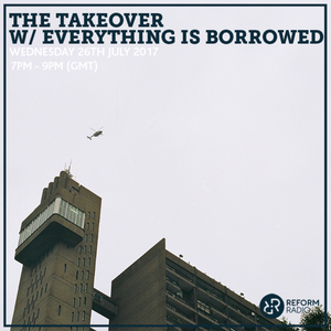 The Takeover w/ Everything Is Borrowed 26th July 2017