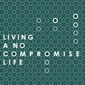 Living a No Compromise Life