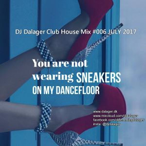 You'r not wearing sneakers on my dancefloor, honey!  DJ Dalager in the mix #006 JULY 2017