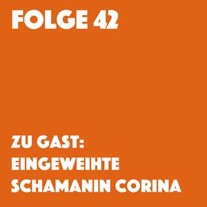 Folge 42 | Zu Gast: Eingeweihte Schamanin Corina