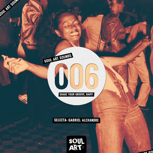 SOUL ART SOUNDS #006 – Shake your groove, baby! – Selecta: Gabriel Alexandre