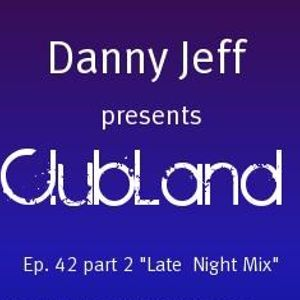 """Danny Jeff presents """"Clubland"""" Ep. 42 Part 2 """"Late Night Mix"""""""