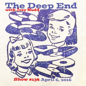 The Deep End with Joey Mudd / Show #134 / April 6, 2016
