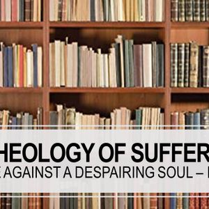 Theology of Suffering: Defense Against the Despairing Soul