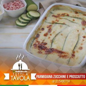 Tutti a Tavola – Parmigiana Zucchine e Prosciutto – di Elisabetta