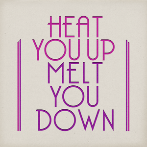Heat You Up (melt you down)