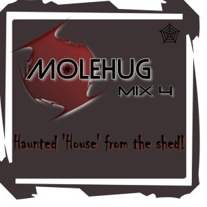 MOLEHUG - MIX 4 - Haunted 'House' from the shed