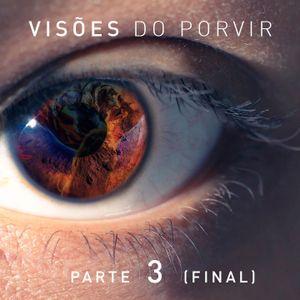 Visões do Porvir - Parte 3 (Final)